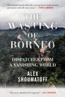 The Wasting of Borneo : Dispatches from a Vanishing World, Paperback / softback Book