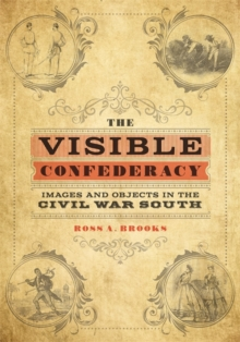 The Visible Confederacy : Images and Objects in the Civil War South, PDF eBook