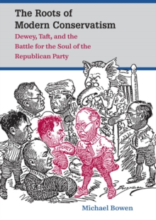 The Roots of Modern Conservatism : Dewey, Taft, and the Battle for the Soul of the Republican Party, EPUB eBook