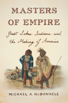 Masters of Empire : Great Lakes Indians and the Making of America, Paperback Book