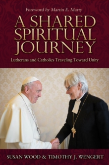 A Shared Spiritual Journey : Lutherans and Catholics Traveling toward Unity, Paperback / softback Book