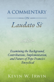 A Commentary on Laudato Si' : Examining the Background, Contributions, Implementation, and Future of Pope Francis's Encyclical, Paperback Book