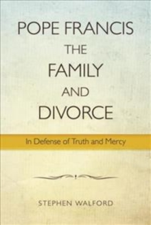 Pope Francis, The Family and Divorce : In Defense of Truth and Mercy, Paperback / softback Book