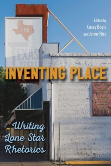 Inventing Place : Writing Lone Star Rhetorics, Paperback Book