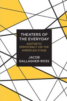 Theaters of the Everyday : Aesthetic Democracy on the American Stage, Hardback Book