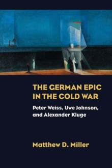 The German Epic in the Cold War : Peter Weiss, Uwe Johnson, and Alexander Kluge, Paperback / softback Book