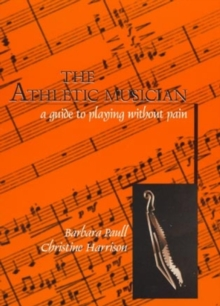 The Athletic Musician : A Guide to Playing without Pain, Paperback Book