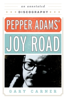Pepper Adams' Joy Road : An Annotated Discography, EPUB eBook