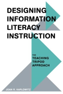 Designing Information Literacy Instruction : The Teaching Tripod Approach, Paperback Book