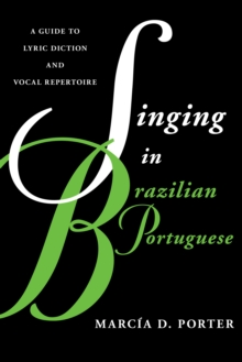 Singing in Brazilian Portuguese : A Guide to Lyric Diction and Vocal Repertoire, Paperback Book