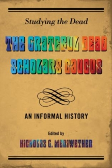 Studying the Dead : The Grateful Dead Scholars Caucus, An Informal History, Hardback Book