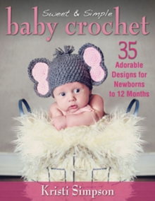 Sweet & Simple Baby Crochet : 35 Adorable Designs for Newborns to 12 Months, Paperback / softback Book