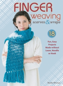 Finger Weaving Scarves & Wraps : 18 Fun, Easy Projects Made Without a Loom, Hook, or Needle, Paperback Book