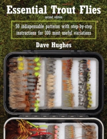 Essential Trout Flies : 50 Indispensable Patterns with Step-by-Step Instructions for 300 Most Useful Variations, Paperback / softback Book