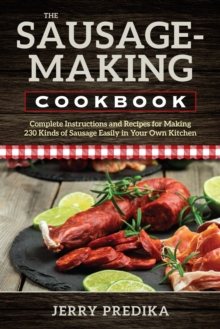 The Sausage-Making Cookbook : Complete instructions and recipes for making 230 kinds of sausage easily in your own kitchen, Paperback / softback Book