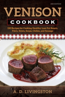 Venison Cookbook : 150 Recipes for Cooking Healthy, Low-Fat Roasts, Filets, Stews, Soups, Chilies and Sausage, Second Edition, Paperback Book