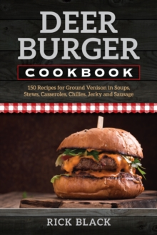 Deer Burger Cookbook : 150 Recipes for Ground Venison in Soups, Stews, Casseroles, Chilies, Jerky, and Sausage, Paperback Book
