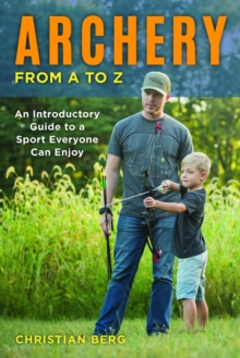 Archery from A to Z : An Introductory Guide to a Sport Everyone Can Enjoy, Paperback / softback Book