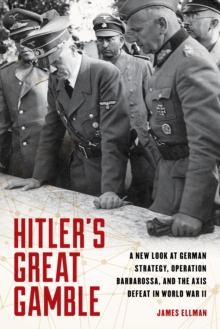 Hitler'S Great Gamble : A New Look at German Strategy, Operation Barbarossa, and the Axis Defeat in World War II, Hardback Book