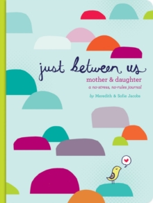 Just Between Us : A No-Stress, No-Rules Journal for Girls and Their Moms, Notebook / blank book Book