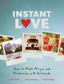 Instant Love How to Make Magic and Memories with Polaroids, Hardback Book