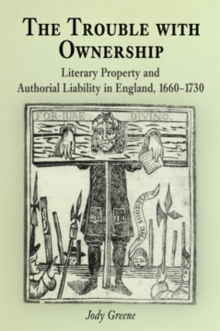 The Trouble with Ownership : Literary Property and Authorial Liability in England, 1660-1730, PDF eBook
