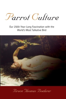 Parrot Culture : Our 2500-Year-Long Fascination with the World's Most Talkative Bird, Paperback Book