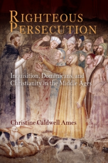 Righteous Persecution : Inquisition, Dominicans, and Christianity in the Middle Ages, Hardback Book