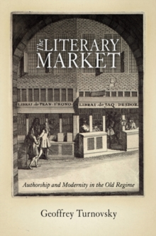 The Literary Market : Authorship and Modernity in the Old Regime, Hardback Book