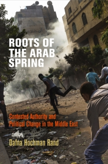 Roots of the Arab Spring : Contested Authority and Political Change in the Middle East, Hardback Book