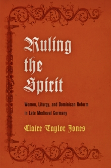 Ruling the Spirit : Women, Liturgy, and Dominican Reform in Late Medieval Germany, Hardback Book