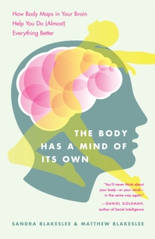 The Body Has a Mind of it's Own : How Body Maps in Your Brain Help You Do (almost) Everything Better, Paperback / softback Book