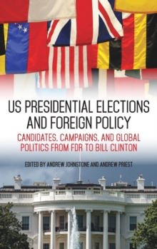 US Presidential Elections and Foreign Policy : Candidates, Campaigns, and Global Politics from FDR to Bill Clinton, Hardback Book