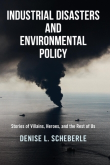 Industrial Disasters and Environmental Policy : Stories of Villains, Heroes, and the Rest of Us, Paperback Book