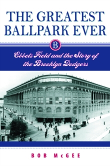 The Greatest Ballpark Ever : Ebbets Field and the Story of the Brooklyn Dodgers, PDF eBook
