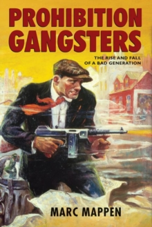 Prohibition Gangsters : the Rise and Fall of a Bad Generation, Hardback Book