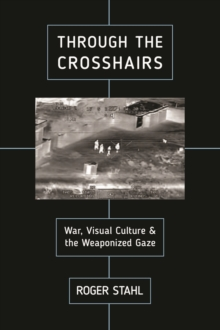 Through the Crosshairs : War, Visual Culture, and the Weaponized Gaze, Hardback Book