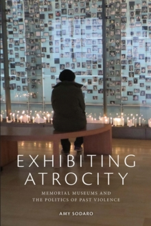 Exhibiting Atrocity : Memorial Museums and the Politics of Past Violence, Paperback Book