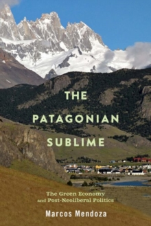 The Patagonian Sublime : The Green Economy and Post-Neoliberal Politics, Hardback Book