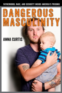 Dangerous Masculinity : Fatherhood, Race, and Security Inside America's Prisons, PDF eBook