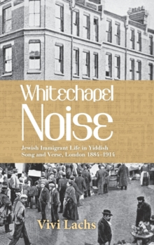 Whitechapel Noise : Jewish Immigrant Life in Yiddish Song and Verse, London 1884-1914, Hardback Book