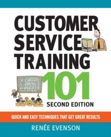 Customer Service Training 101: Quick and Easy Techniques That Get Great Results : Quick and Easy Techniques That Get Great Results, Paperback Book