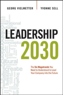 Leadership 2030: The Six Megatrends You Need to Understand to Lead Your Company into the Future : The Six Megatrends You Need to Understand to Lead Your Company into the Future, Hardback Book