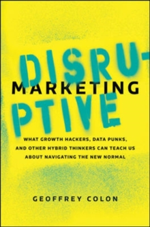 Disruptive Marketing: What Growth Hackers, Data Punks, and Other Hybrid Thinkers Can Teach Us About Navigating the New Normal, Hardback Book
