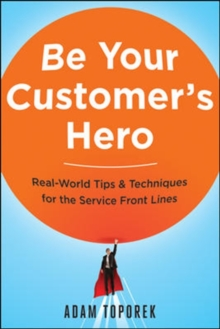 Be Your Customers Hero: Real-World Tips & Techniques for the Service Front Lines, Paperback Book