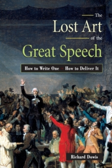 The Lost Art of the Great Speech : How to Write One--How to Deliver It, Paperback / softback Book