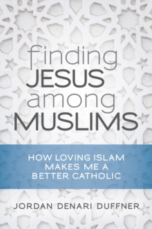 Finding Jesus among Muslims : How Loving Islam Makes Me a Better Catholic, EPUB eBook