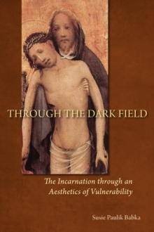 Through the Dark Field : The Incarnation through an Aesthetics of Vulnerability, Paperback / softback Book
