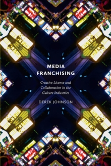 Media Franchising : Creative License and Collaboration in the Culture Industries, Paperback / softback Book