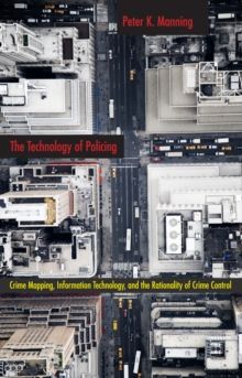 The Technology of Policing : Crime Mapping, Information Technology, and the Rationality of Crime Control, Paperback Book